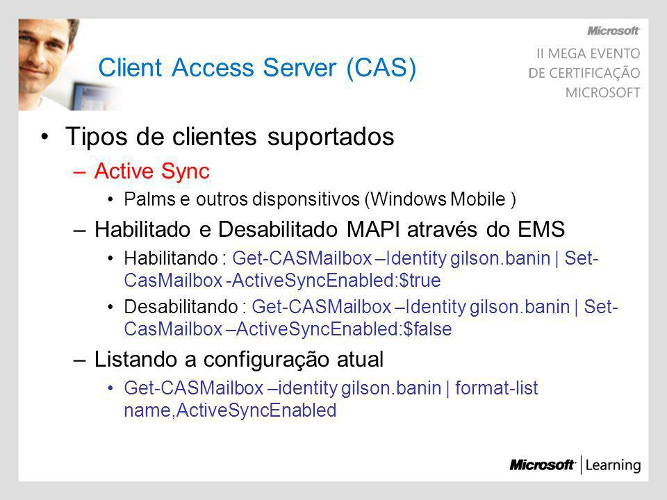 Client Access Server (CAS) Tipos de clientes suportados –Active Sync Palms e outros disponsitivos (Windows Mobile ) –Habilitado e Desabilitado MAPI at