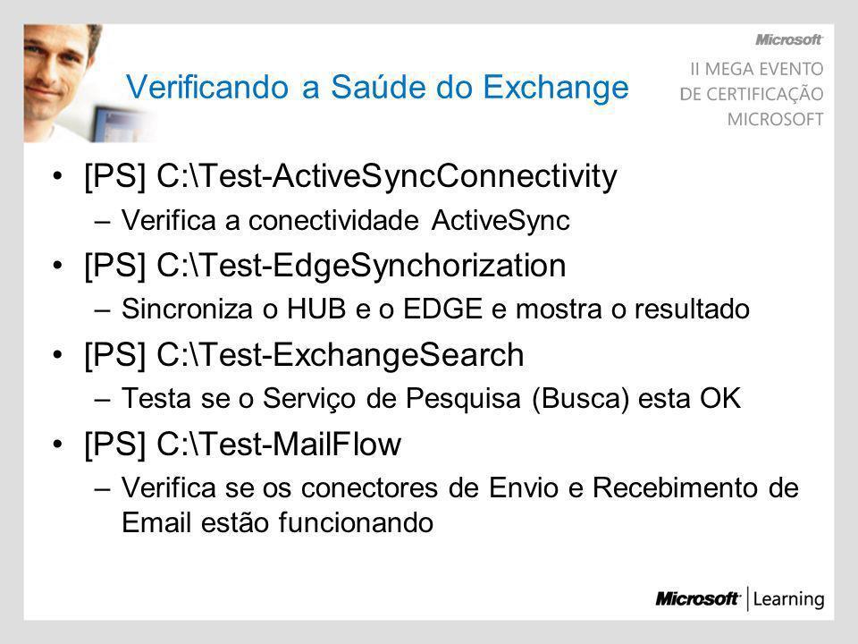 Verificando a Saúde do Exchange [PS] C:\Test-ActiveSyncConnectivity –Verifica a conectividade ActiveSync [PS] C:\Test-EdgeSynchorization –Sincroniza o