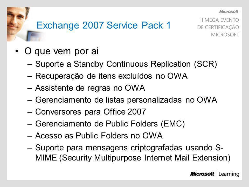 Exchange 2007 Service Pack 1 O que vem por ai –Gerenciamento POP/IMAP através do EMC –Suporte para Windows Server 2008 –Suporte do EMC Tools no Windows Vista –Import e Export to PST e PST to Mailbox Export-Mailbox –Identity gbanin –PSTFolderPath D:\PST –Gerenciamento do Cluster através do EMC –Suporte a IPV6 –CCR em subnets diferentes (Só com W2008) –Novos temas para OWA (XBox e Zune)