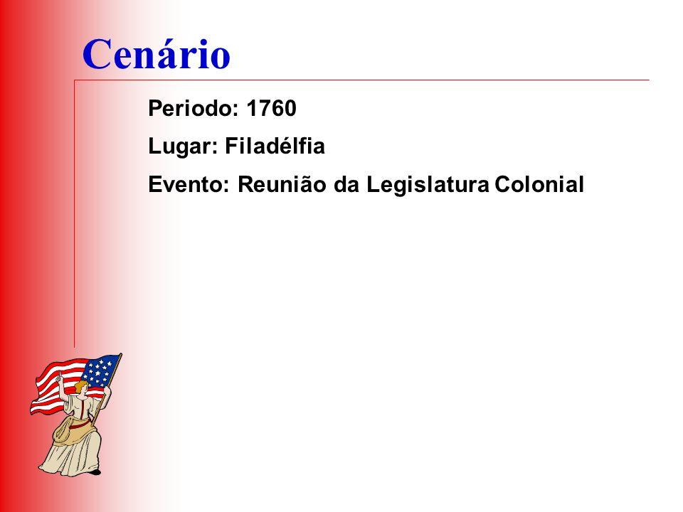 Cenário Periodo: 1760 Lugar: Filadélfia Evento: Reunião da Legislatura Colonial