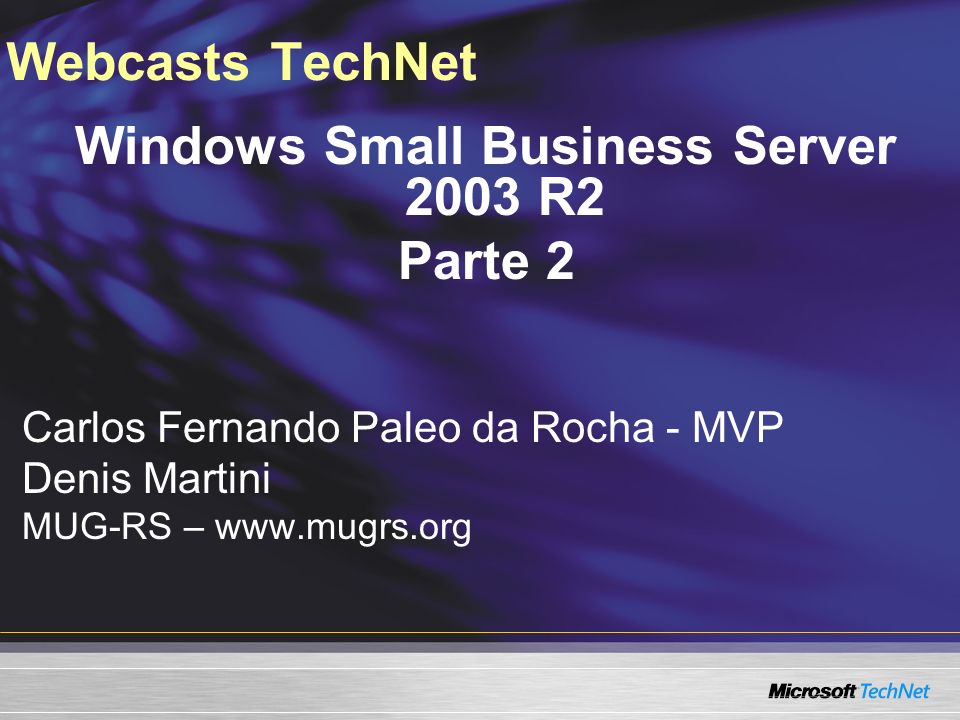 Webcasts TechNet Windows Small Business Server 2003 R2 Parte 2 Carlos Fernando Paleo da Rocha - MVP Denis Martini MUG-RS –