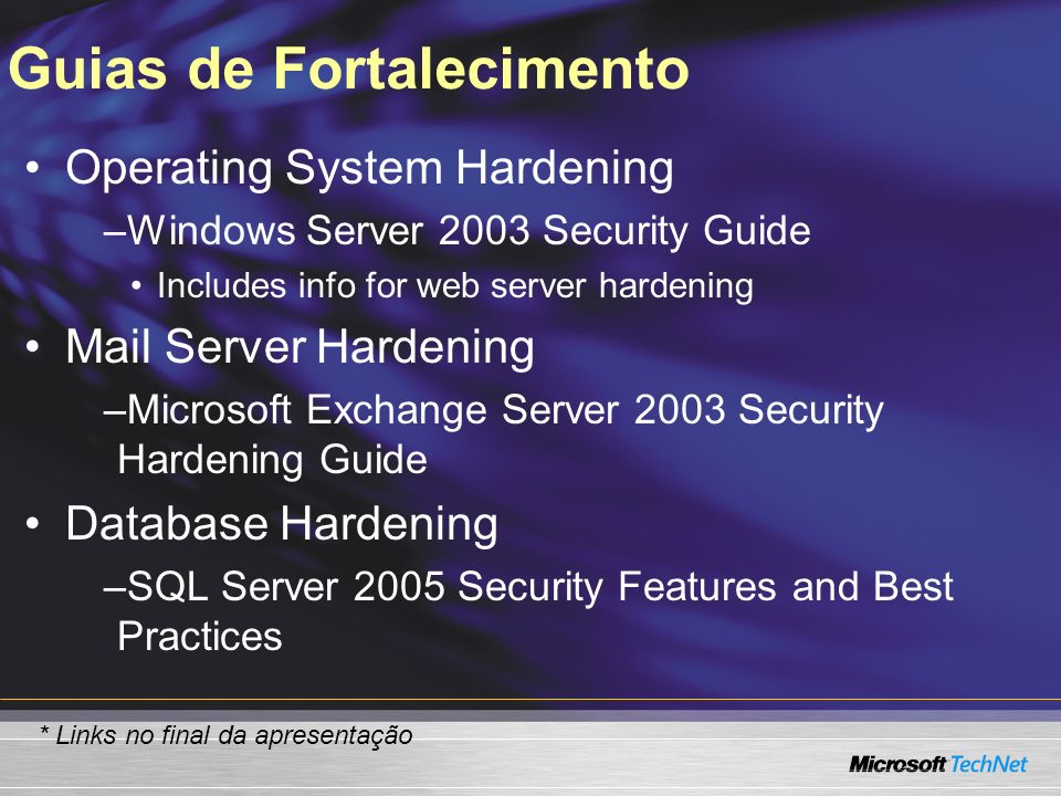 Guias de Fortalecimento Operating System Hardening –Windows Server 2003 Security Guide Includes info for web server hardening Mail Server Hardening –Microsoft Exchange Server 2003 Security Hardening Guide Database Hardening –SQL Server 2005 Security Features and Best Practices * Links no final da apresentação