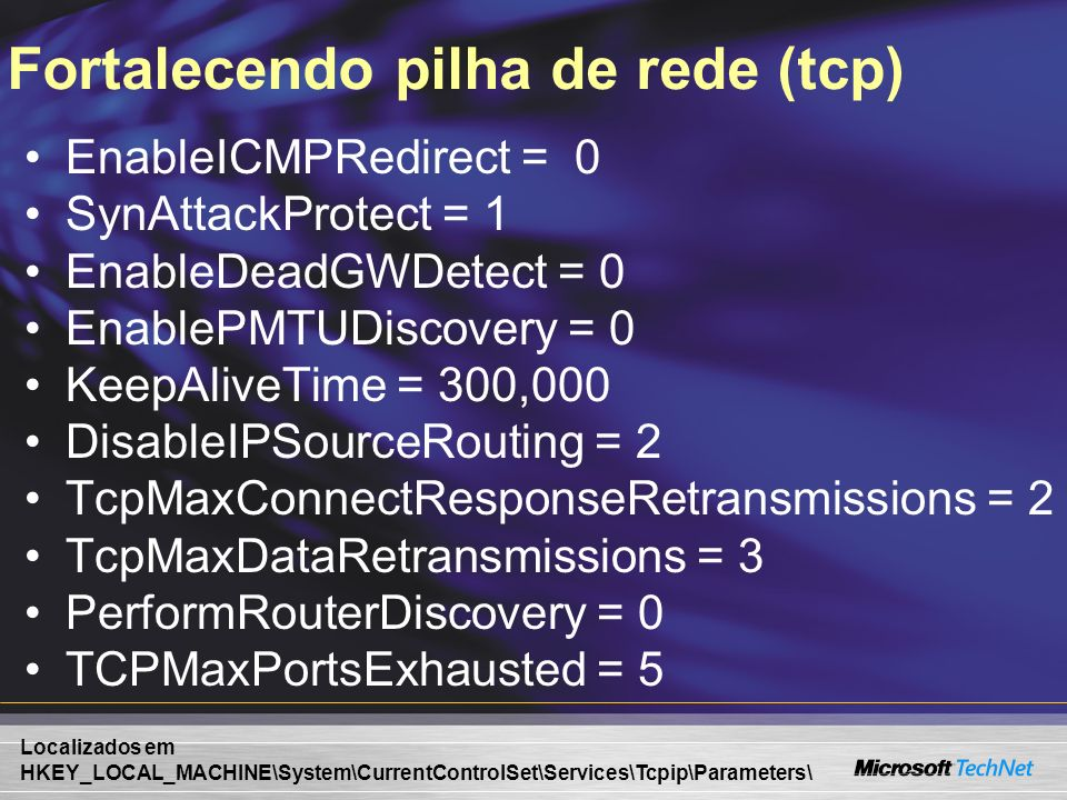 Fortalecendo pilha de rede (tcp) EnableICMPRedirect = 0 SynAttackProtect = 1 EnableDeadGWDetect = 0 EnablePMTUDiscovery = 0 KeepAliveTime = 300,000 Di