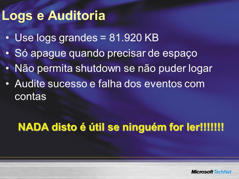 Logs e Auditoria Use logs grandes = 81.920 KB Só apague quando precisar de espaço Não permita shutdown se não puder logar Audite sucesso e falha dos eventos com contas NADA disto é útil se ninguém for ler!!!!!!!