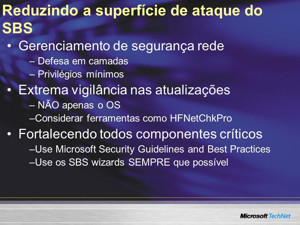 Reduzindo a superfície de ataque do SBS Gerenciamento de segurança rede – Defesa em camadas – Privilégios mínimos Extrema vigilância nas atualizações – NÃO apenas o OS –Considerar ferramentas como HFNetChkPro Fortalecendo todos componentes críticos –Use Microsoft Security Guidelines and Best Practices –Use os SBS wizards SEMPRE que possível