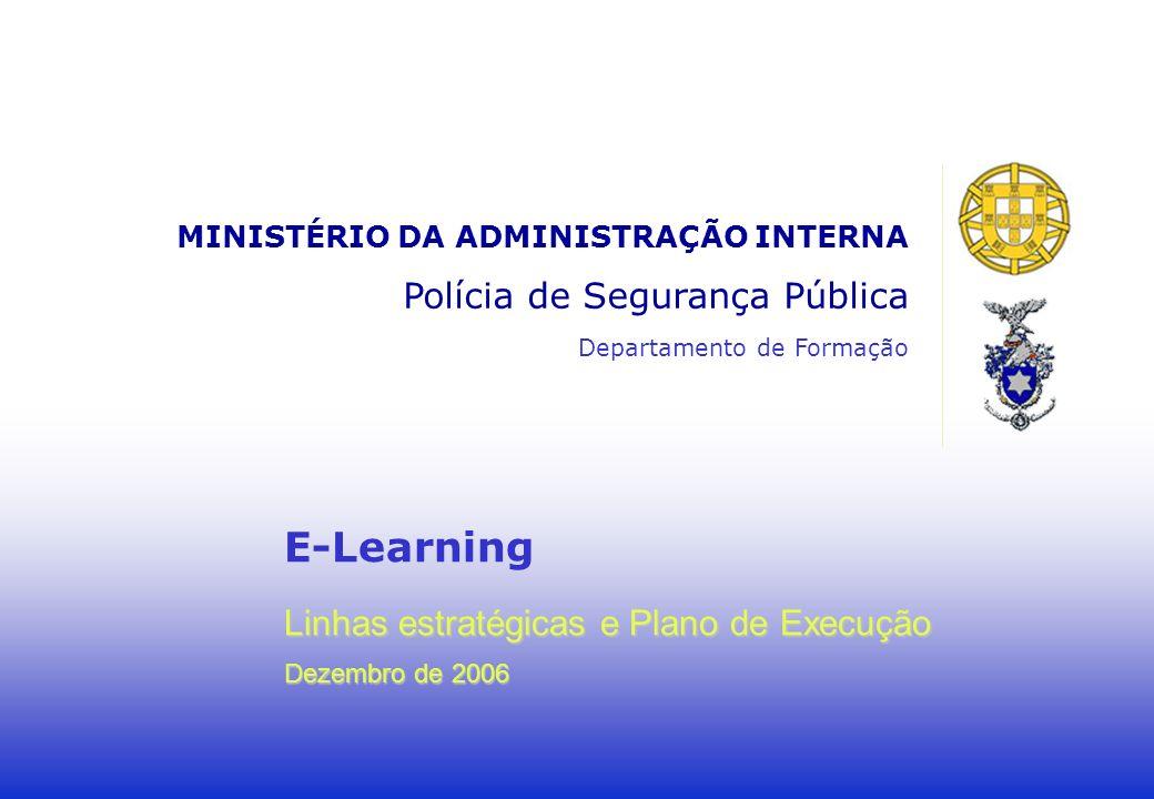 E-Learning Linhas estratégicas e Plano de Execução Dezembro de 2006 MINISTÉRIO DA ADMINISTRAÇÃO INTERNA Polícia de Segurança Pública Departamento de Formação