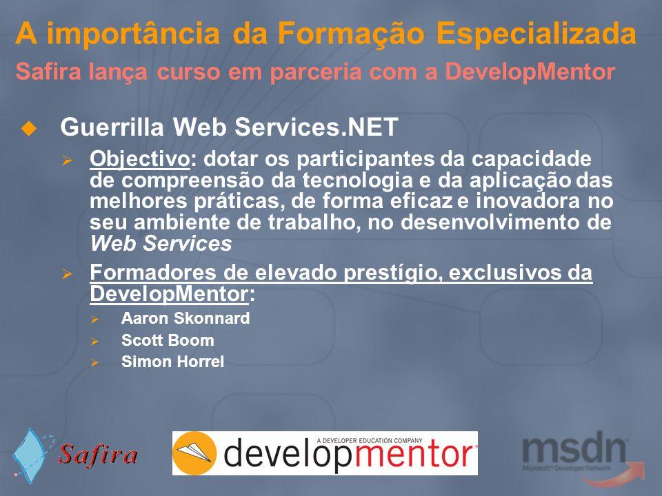 A importância da Formação Especializada Safira lança curso em parceria com a DevelopMentor Guerrilla Web Services.NET Objectivo: dotar os participante