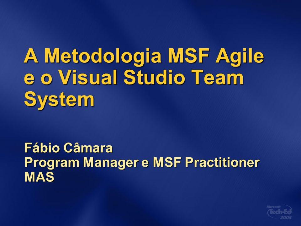 A Metodologia MSF Agile e o Visual Studio Team System Fábio Câmara Program Manager e MSF Practitioner MAS