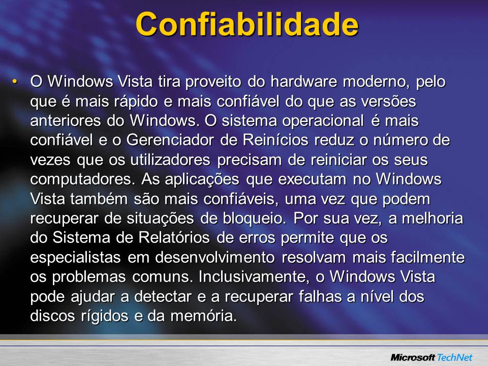 Confiabilidade O Windows Vista tira proveito do hardware moderno, pelo que é mais rápido e mais confiável do que as versões anteriores do Windows. O s