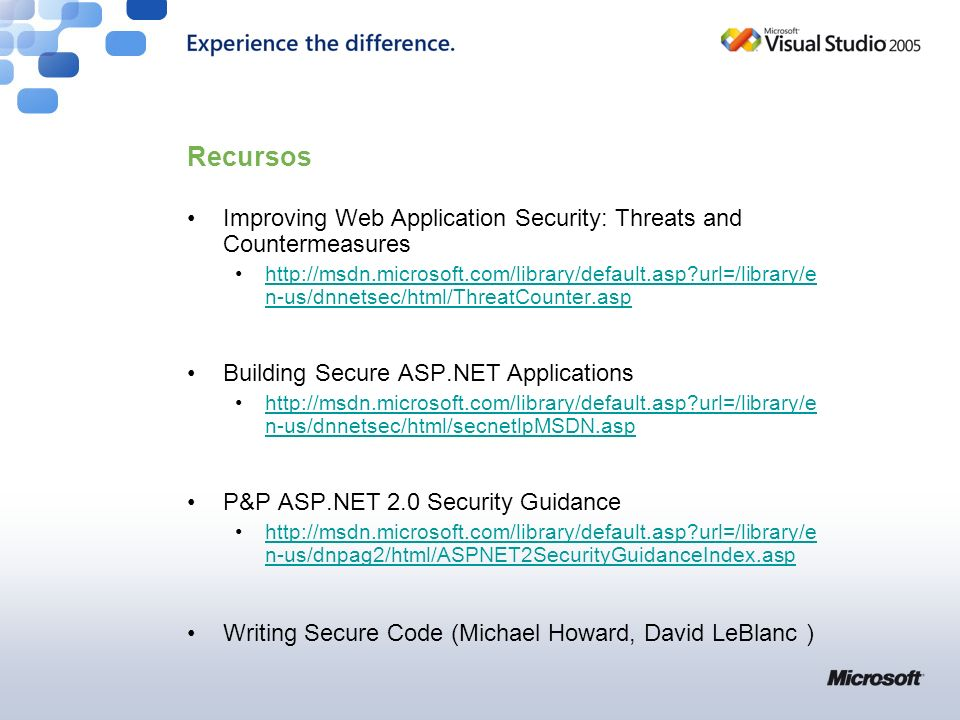 Recursos Improving Web Application Security: Threats and Countermeasures http://msdn.microsoft.com/library/default.asp url=/library/e n-us/dnnetsec/html/ThreatCounter.asphttp://msdn.microsoft.com/library/default.asp url=/library/e n-us/dnnetsec/html/ThreatCounter.asp Building Secure ASP.NET Applications http://msdn.microsoft.com/library/default.asp url=/library/e n-us/dnnetsec/html/secnetlpMSDN.asphttp://msdn.microsoft.com/library/default.asp url=/library/e n-us/dnnetsec/html/secnetlpMSDN.asp P&P ASP.NET 2.0 Security Guidance http://msdn.microsoft.com/library/default.asp url=/library/e n-us/dnpag2/html/ASPNET2SecurityGuidanceIndex.asphttp://msdn.microsoft.com/library/default.asp url=/library/e n-us/dnpag2/html/ASPNET2SecurityGuidanceIndex.asp Writing Secure Code (Michael Howard, David LeBlanc )