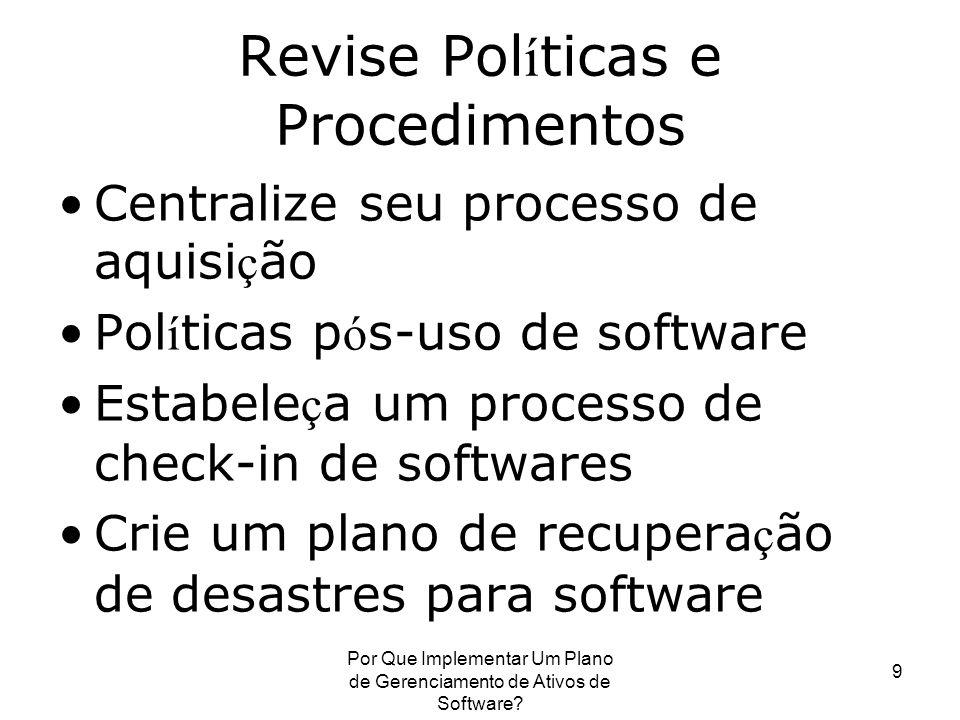Por Que Implementar Um Plano de Gerenciamento de Ativos de Software? 9 Revise Pol í ticas e Procedimentos Centralize seu processo de aquisi ç ão Pol í