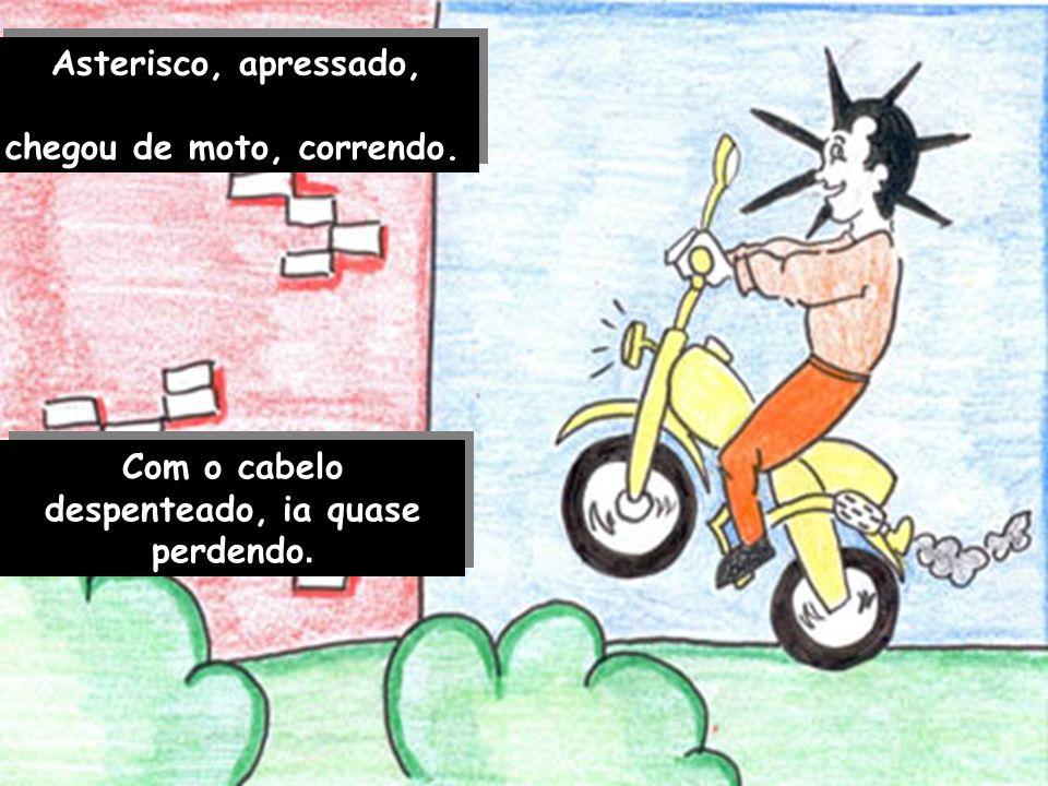 Asterisco, apressado, chegou de moto, correndo.Asterisco, apressado, chegou de moto, correndo.