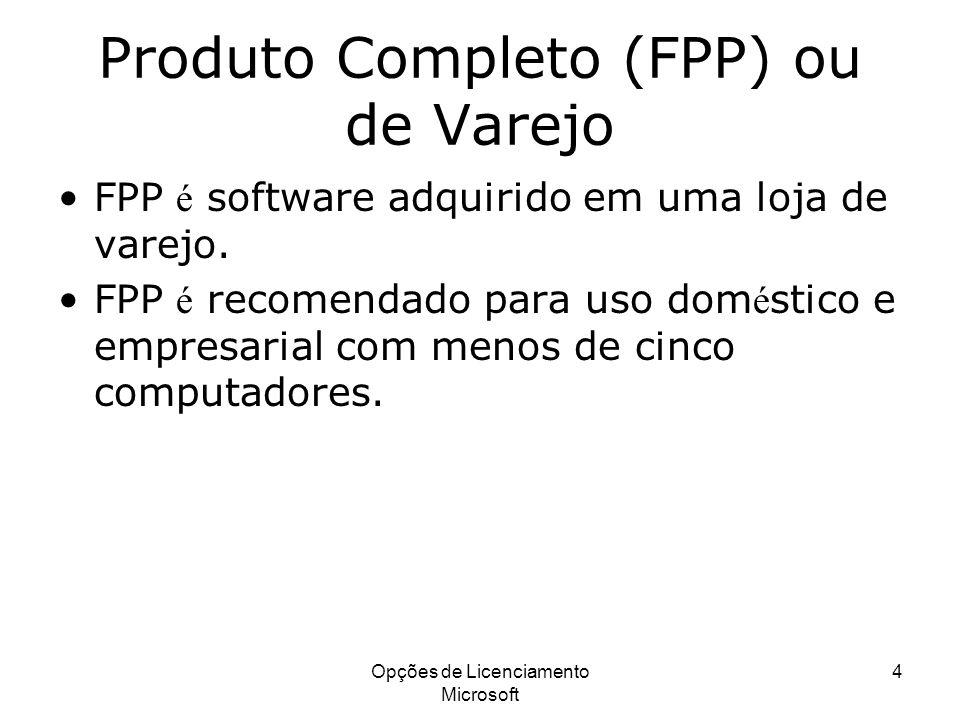 Opções de Licenciamento Microsoft 5 Produto Completo (FPP) ou de Varejo A licen ç a FPP é transfer í vel com o software apenas se todos os componentes originais (m í dia, COA, manuais, etc.) acompanharem a licen ç a.