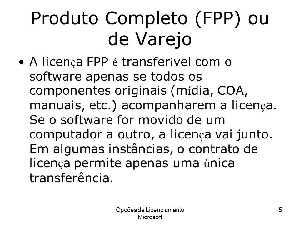 Opções de Licenciamento Microsoft 5 Produto Completo (FPP) ou de Varejo A licen ç a FPP é transfer í vel com o software apenas se todos os componentes