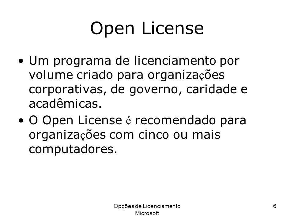 Opções de Licenciamento Microsoft 6 Open License Um programa de licenciamento por volume criado para organiza ç ões corporativas, de governo, caridade