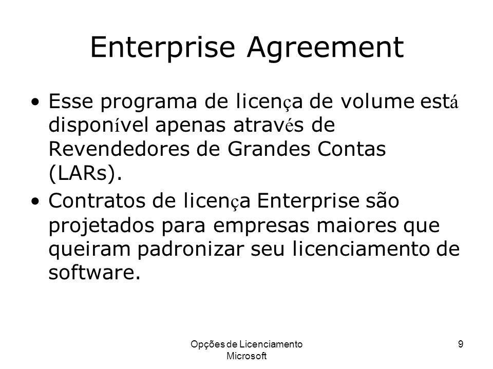 Opções de Licenciamento Microsoft 9 Enterprise Agreement Esse programa de licen ç a de volume est á dispon í vel apenas atrav é s de Revendedores de G