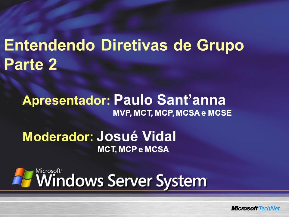 Entendendo Diretivas de Grupo Parte 2 Apresentador: Paulo Santanna MVP, MCT, MCP, MCSA e MCSE Moderador: Josué Vidal MCT, MCP e MCSA