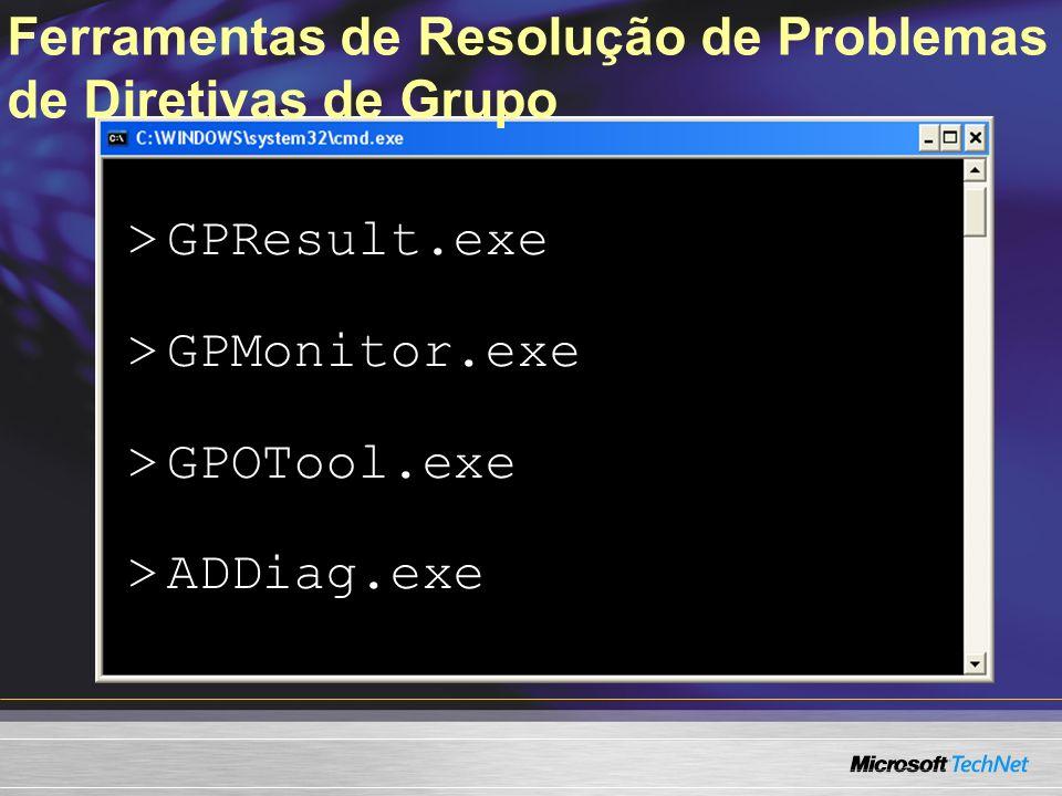 Ferramentas de Resolução de Problemas de Diretivas de Grupo > GPResult.exe > GPMonitor.exe > GPOTool.exe > ADDiag.exe