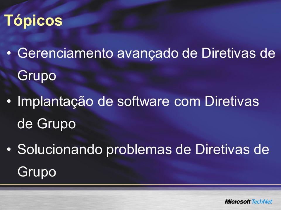 Tópicos Gerenciamento avançado de Diretivas de Grupo Implantação de software com Diretivas de Grupo Solucionando problemas de Diretivas de Grupo