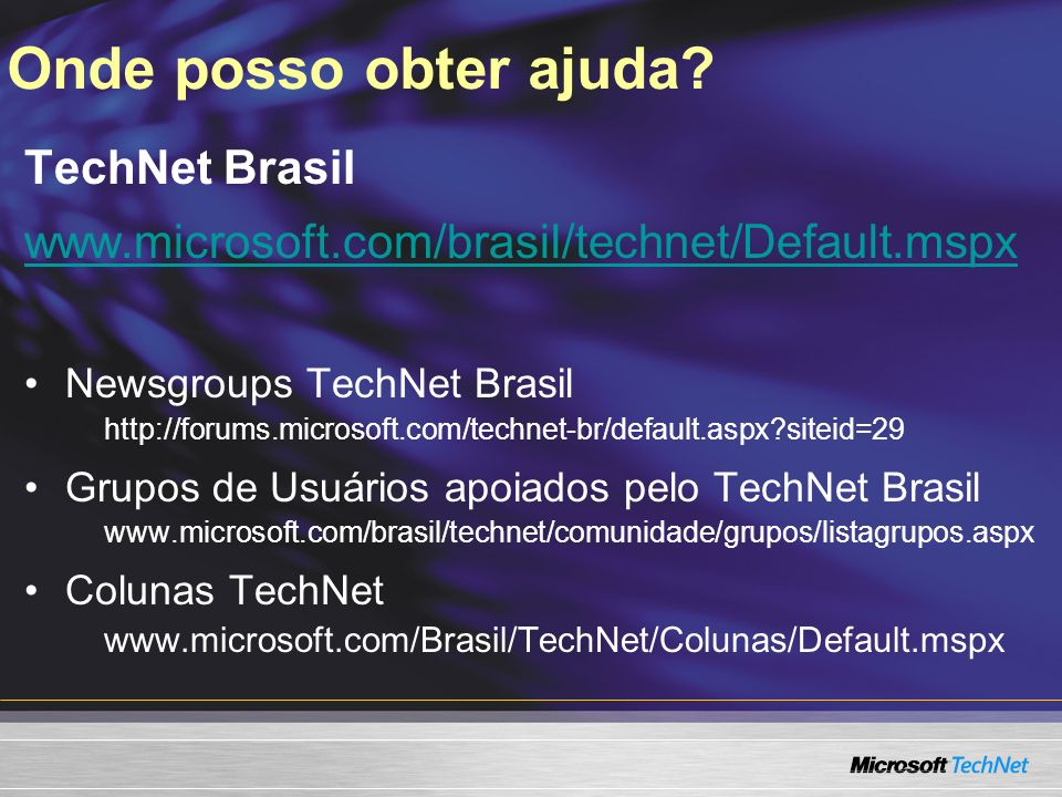 Onde posso obter ajuda? TechNet Brasil www.microsoft.com/brasil/technet/Default.mspx Newsgroups TechNet Brasil http://forums.microsoft.com/technet-br/
