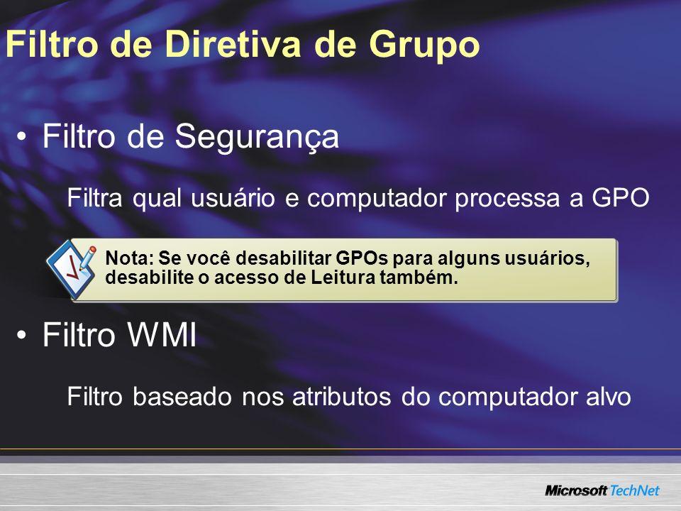 Filtro de Diretiva de Grupo Filtro de Segurança Filtra qual usuário e computador processa a GPO Filtro WMI Filtro baseado nos atributos do computador