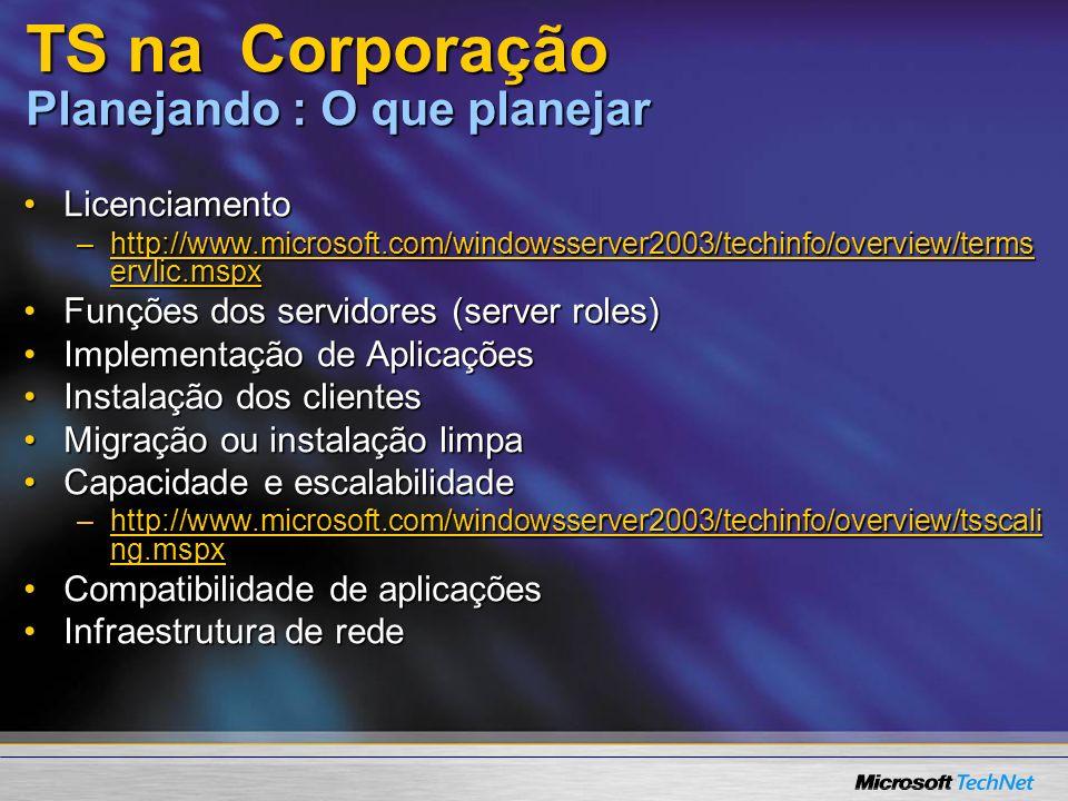 TS na Corporação Planejando : O que planejar LicenciamentoLicenciamento –http://www.microsoft.com/windowsserver2003/techinfo/overview/terms ervlic.mspx http://www.microsoft.com/windowsserver2003/techinfo/overview/terms ervlic.mspxhttp://www.microsoft.com/windowsserver2003/techinfo/overview/terms ervlic.mspx Funções dos servidores (server roles)Funções dos servidores (server roles) Implementação de AplicaçõesImplementação de Aplicações Instalação dos clientesInstalação dos clientes Migração ou instalação limpaMigração ou instalação limpa Capacidade e escalabilidadeCapacidade e escalabilidade –http://www.microsoft.com/windowsserver2003/techinfo/overview/tsscali ng.mspx http://www.microsoft.com/windowsserver2003/techinfo/overview/tsscali ng.mspxhttp://www.microsoft.com/windowsserver2003/techinfo/overview/tsscali ng.mspx Compatibilidade de aplicaçõesCompatibilidade de aplicações Infraestrutura de redeInfraestrutura de rede