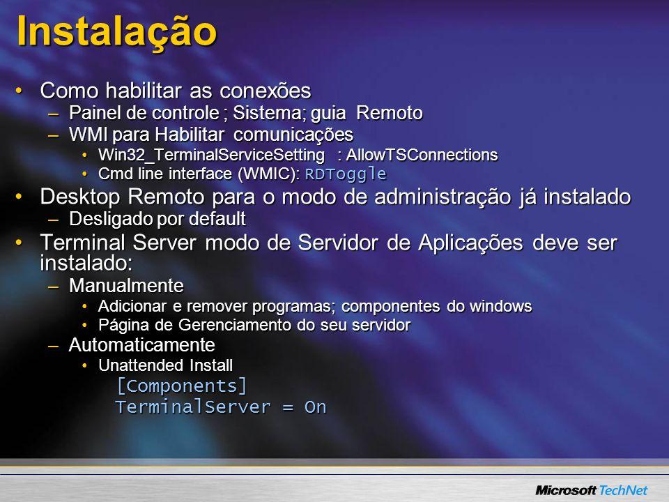 Instalação Como habilitar as conexõesComo habilitar as conexões –Painel de controle ; Sistema; guia Remoto –WMI para Habilitar comunicações Win32_TerminalServiceSetting : AllowTSConnectionsWin32_TerminalServiceSetting : AllowTSConnections Cmd line interface (WMIC): RDToggleCmd line interface (WMIC): RDToggle Desktop Remoto para o modo de administração já instaladoDesktop Remoto para o modo de administração já instalado –Desligado por default Terminal Server modo de Servidor de Aplicações deve ser instalado:Terminal Server modo de Servidor de Aplicações deve ser instalado: –Manualmente Adicionar e remover programas; componentes do windowsAdicionar e remover programas; componentes do windows Página de Gerenciamento do seu servidorPágina de Gerenciamento do seu servidor –Automaticamente Unattended InstallUnattended Install[Components] TerminalServer = On