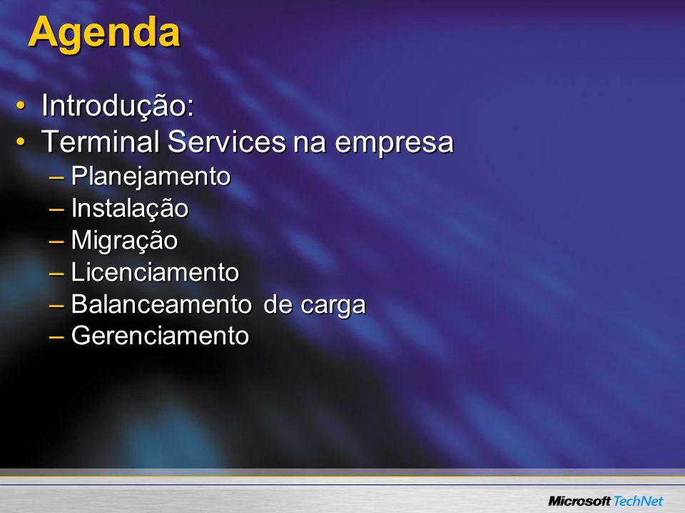 Agenda Agenda Introdução:Introdução: Terminal Services na empresaTerminal Services na empresa –Planejamento –Instalação –Migração –Licenciamento –Balanceamento de carga –Gerenciamento