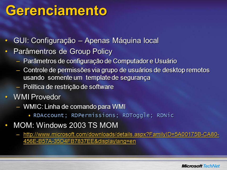 GUI: Configuração – Apenas Máquina localGUI: Configuração – Apenas Máquina local Parâmentros de Group PolicyParâmentros de Group Policy –Parâmetros de configuração de Computador e Usuário –Controle de permissões via grupo de usuários de desktop remotos usando somente um template de segurança –Política de restrição de software WMI ProvedorWMI Provedor –WMIC: Linha de comando para WMI RDAccount; RDPermissions; RDToggle; RDNicRDAccount; RDPermissions; RDToggle; RDNic MOM: Windows 2003 TS MOMMOM: Windows 2003 TS MOM –http://www.microsoft.com/downloads/details.aspx?FamilyID=5A00175B-CA80- 456E-B57A-35D4FB7837EE&displaylang=en http://www.microsoft.com/downloads/details.aspx?FamilyID=5A00175B-CA80- 456E-B57A-35D4FB7837EE&displaylang=enhttp://www.microsoft.com/downloads/details.aspx?FamilyID=5A00175B-CA80- 456E-B57A-35D4FB7837EE&displaylang=enGerenciamento