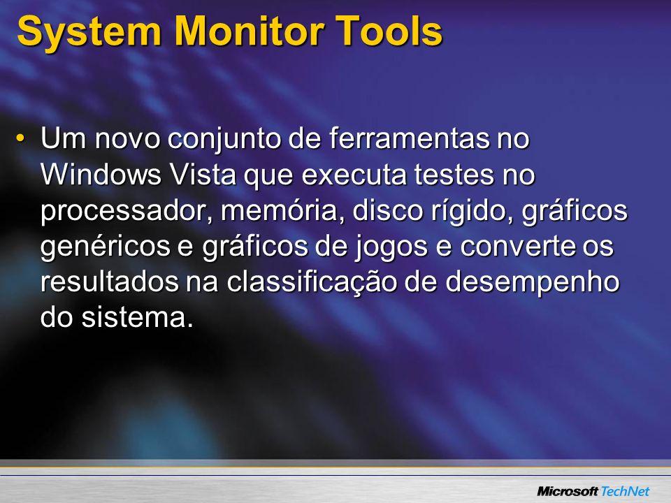 System Monitor Tools Um novo conjunto de ferramentas no Windows Vista que executa testes no processador, memória, disco rígido, gráficos genéricos e g