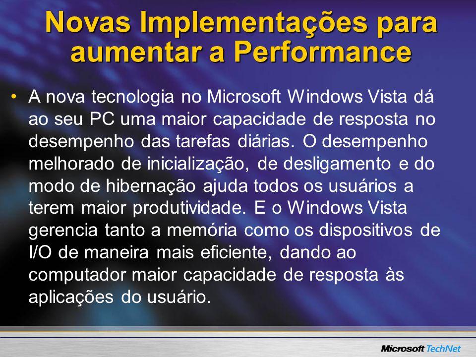 Novas Implementações para aumentar a Performance A nova tecnologia no Microsoft Windows Vista dá ao seu PC uma maior capacidade de resposta no desempe