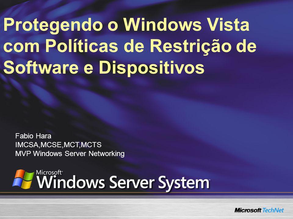 Protegendo o Windows Vista com Políticas de Restrição de Software e Dispositivos Fabio Hara IMCSA,MCSE,MCT,MCTS MVP Windows Server Networking