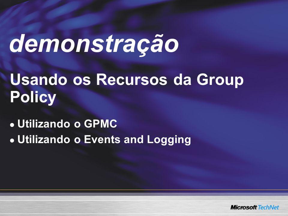 Demo Usando os Recursos da Group Policy Utilizando o GPMC Utilizando o Events and Logging demonstração