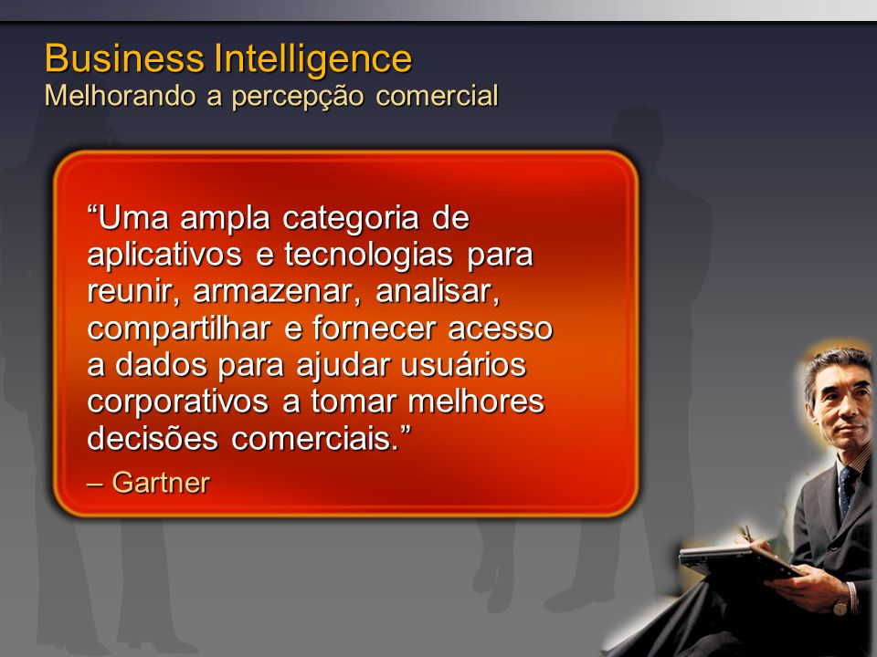 Business Intelligence Melhorando a percepção comercial Uma ampla categoria de aplicativos e tecnologias para reunir, armazenar, analisar, compartilhar