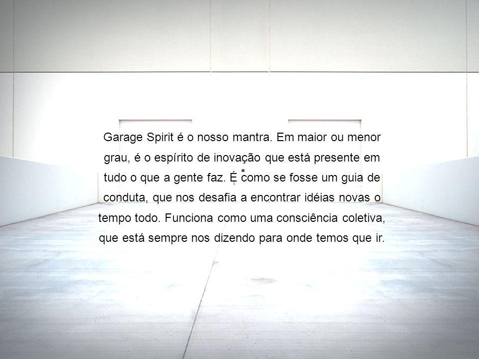 Garage Spirit é o nosso mantra. Em maior ou menor grau, é o espírito de inovação que está presente em tudo o que a gente faz. É como se fosse um guia