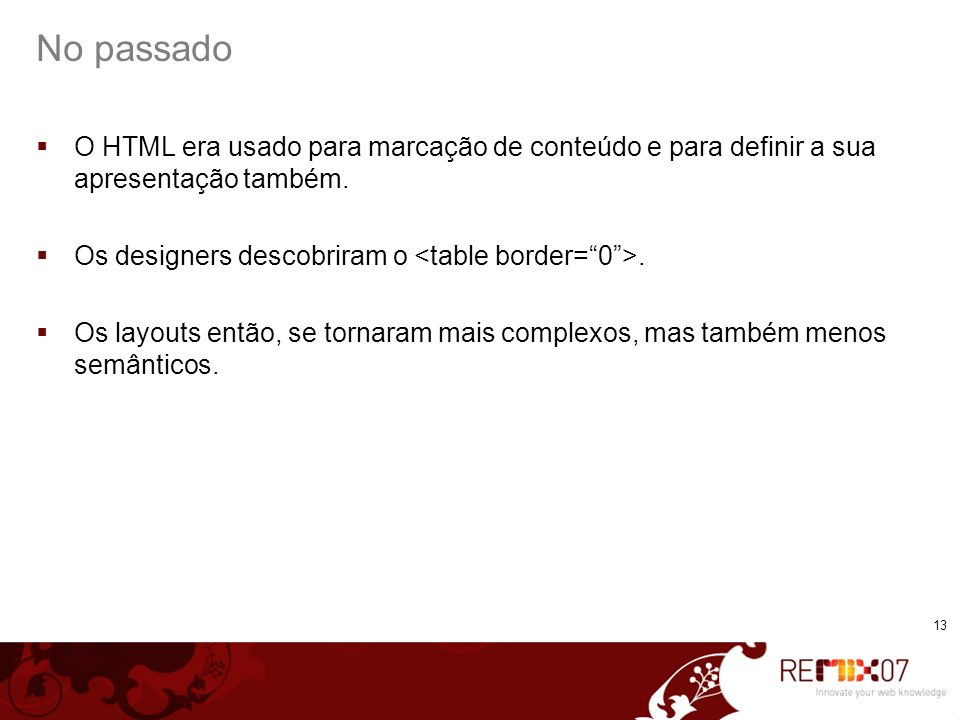 13 No passado O HTML era usado para marcação de conteúdo e para definir a sua apresentação também. Os designers descobriram o. Os layouts então, se to