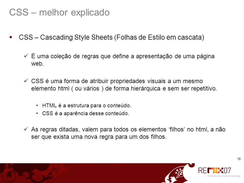 16 CSS – melhor explicado CSS – Cascading Style Sheets (Folhas de Estilo em cascata) É uma coleção de regras que define a apresentação de uma página web.