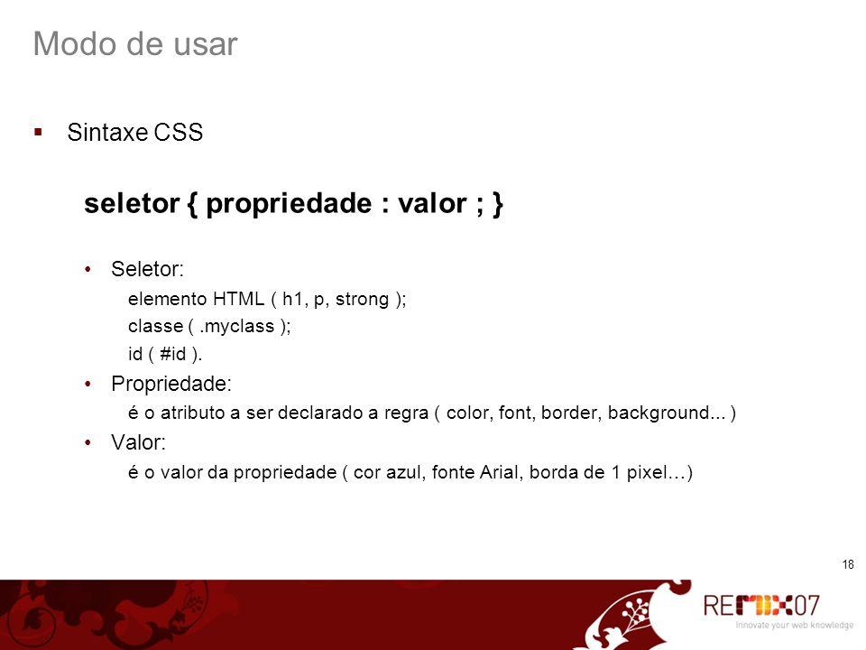 18 Modo de usar Sintaxe CSS seletor { propriedade : valor ; } Seletor: elemento HTML ( h1, p, strong ); classe (.myclass ); id ( #id ). Propriedade: é