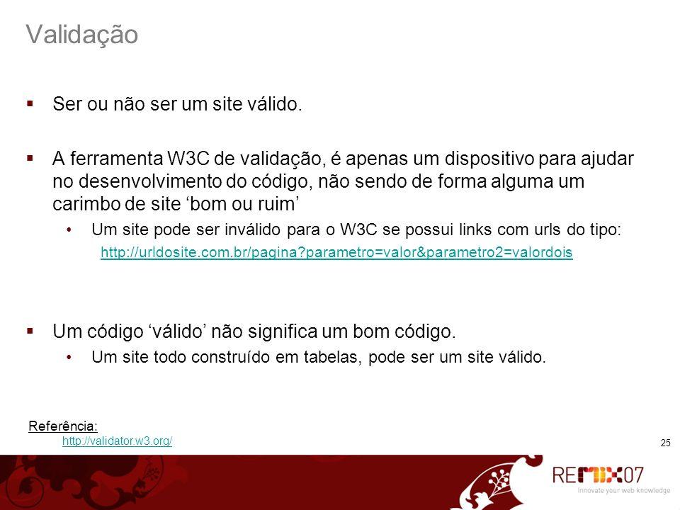 25 Validação Ser ou não ser um site válido. A ferramenta W3C de validação, é apenas um dispositivo para ajudar no desenvolvimento do código, não sendo