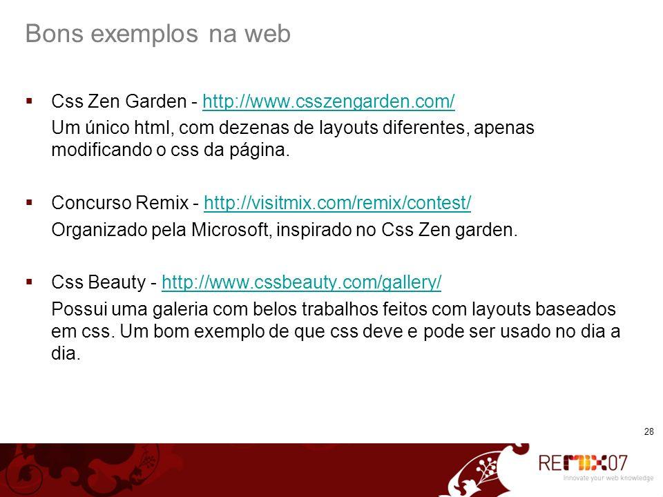 28 Bons exemplos na web Css Zen Garden - http://www.csszengarden.com/http://www.csszengarden.com/ Um único html, com dezenas de layouts diferentes, apenas modificando o css da página.