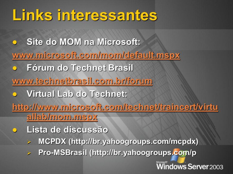 Links interessantes Site do MOM na Microsoft: Site do MOM na Microsoft: www.microsoft.com/mom/default.mspx Fórum do Technet Brasil Fórum do Technet Brasil www.technetbrasil.com.br/forum Virtual Lab do Technet: Virtual Lab do Technet: http://www.microsoft.com/technet/traincert/virtu allab/mom.mspx http://www.microsoft.com/technet/traincert/virtu allab/mom.mspx Lista de discussão Lista de discussão MCPDX (http://br.yahoogroups.com/mcpdx) MCPDX (http://br.yahoogroups.com/mcpdx) Pro-MSBrasil (http://br.yahoogroups.com/p Pro-MSBrasil (http://br.yahoogroups.com/p