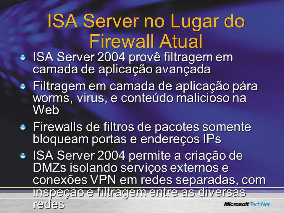 ISA Server no Lugar do Firewall Atual ISA Server 2004 provê filtragem em camada de aplicação avançada Filtragem em camada de aplicação pára worms, vir