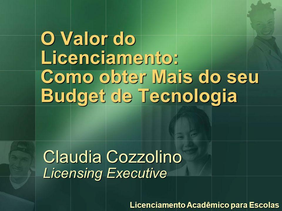 O Valor do Licenciamento: Como obter Mais do seu Budget de Tecnologia Claudia Cozzolino Licensing Executive Licenciamento Acadêmico para Escolas