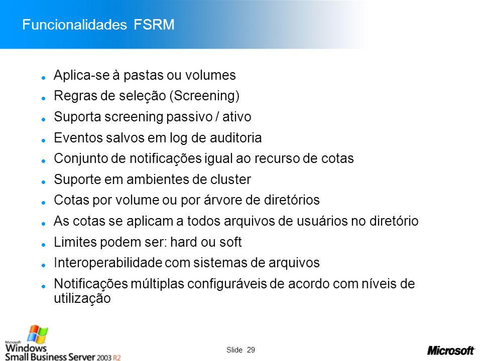 Slide 29 Funcionalidades FSRM Aplica-se à pastas ou volumes Regras de seleção (Screening) Suporta screening passivo / ativo Eventos salvos em log de a