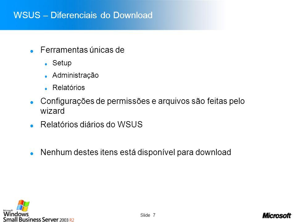 Slide 7 WSUS – Diferenciais do Download Ferramentas únicas de Setup Administração Relatórios Configurações de permissões e arquivos são feitas pelo wi
