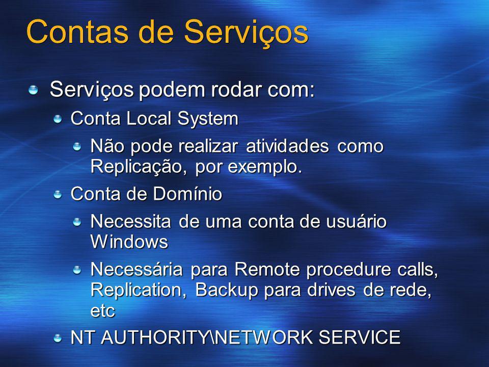 Contas de Serviços Serviços podem rodar com: Conta Local System Não pode realizar atividades como Replicação, por exemplo. Conta de Domínio Necessita