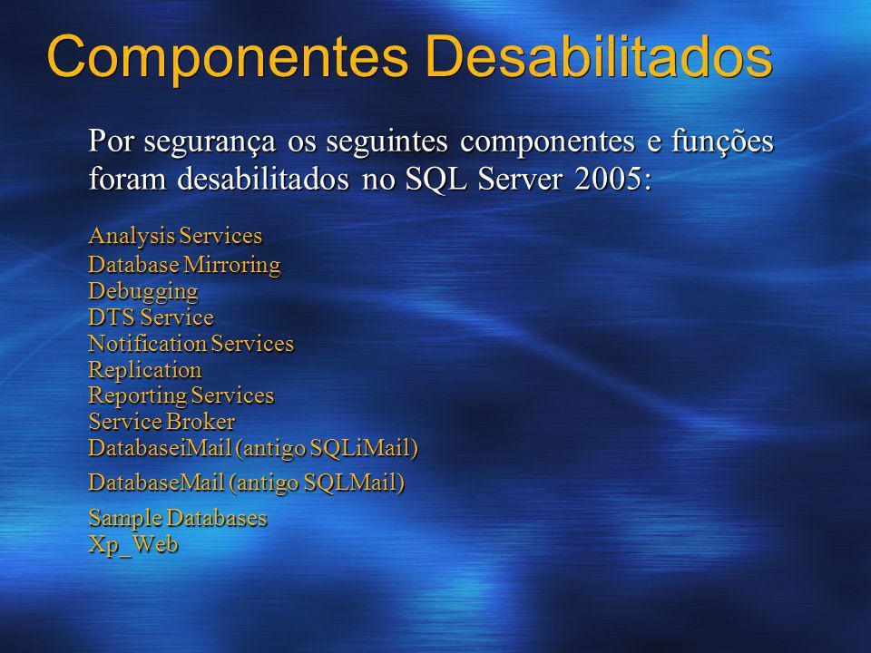 Componentes Desabilitados Por segurança os seguintes componentes e funções foram desabilitados no SQL Server 2005: Analysis Services Database Mirrorin
