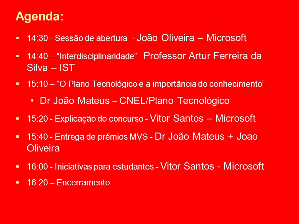 Agenda: 14:30 - Sessão de abertura - João Oliveira – Microsoft 14:40 – Interdisciplinaridade - Professor Artur Ferreira da Silva – IST 15:10 – O Plano Tecnológico e a importância do conhecimento Dr João Mateus – CNEL/Plano Tecnológico 15:20 - Explicação do concurso - Vitor Santos – Microsoft 15:40 - Entrega de prémios MVS - Dr João Mateus + Joao Oliveira 16:00 - Iniciativas para estudantes - Vitor Santos - Microsoft 16:20 – Encerramento