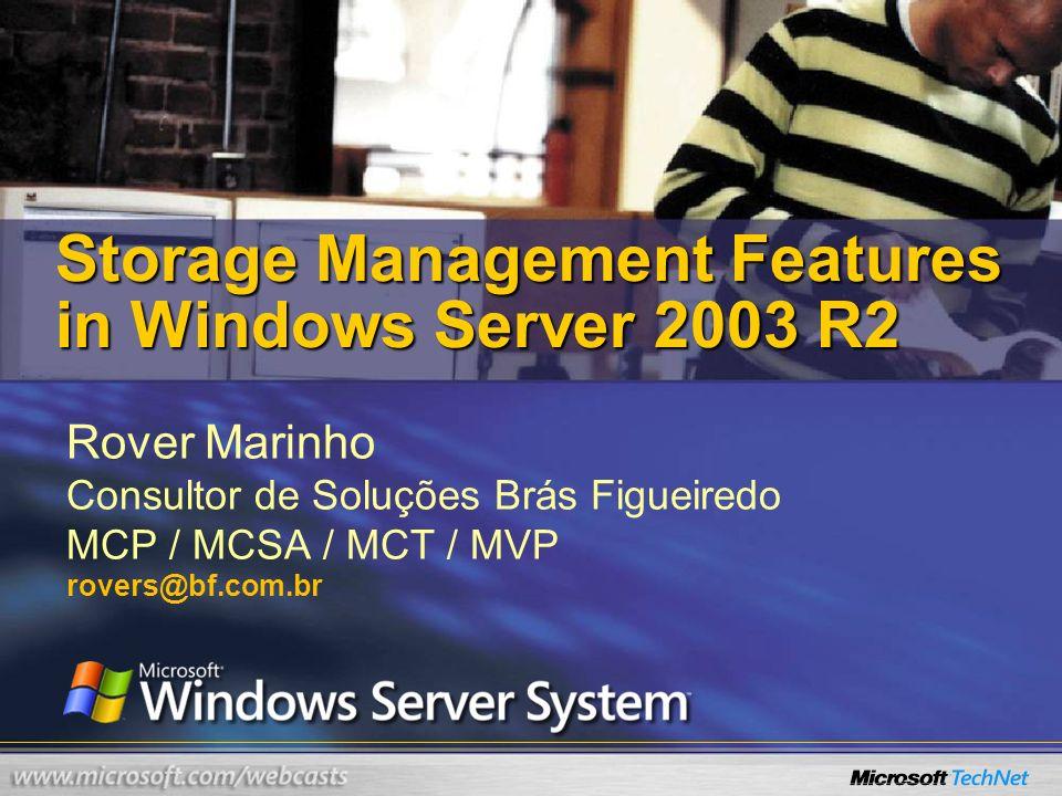Rover Marinho Consultor de Soluções Brás Figueiredo MCP / MCSA / MCT / MVP rovers@bf.com.br Storage Management Features in Windows Server 2003 R2