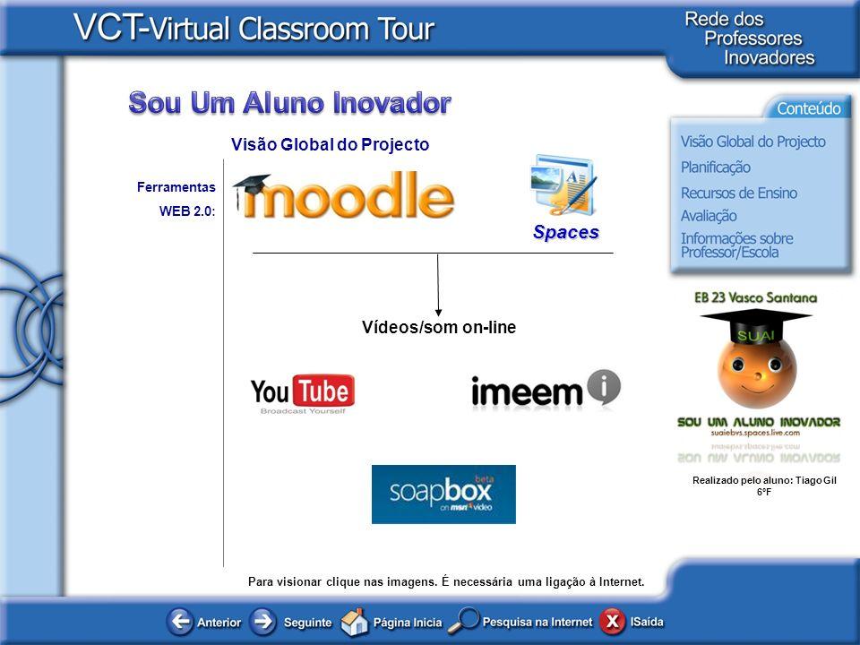 Realizado pelo aluno: Tiago Gil 6ºF Ferramentas WEB 2.0: Visão Global do Projecto Vídeos/som on-line Spaces Para visionar clique nas imagens. É necess